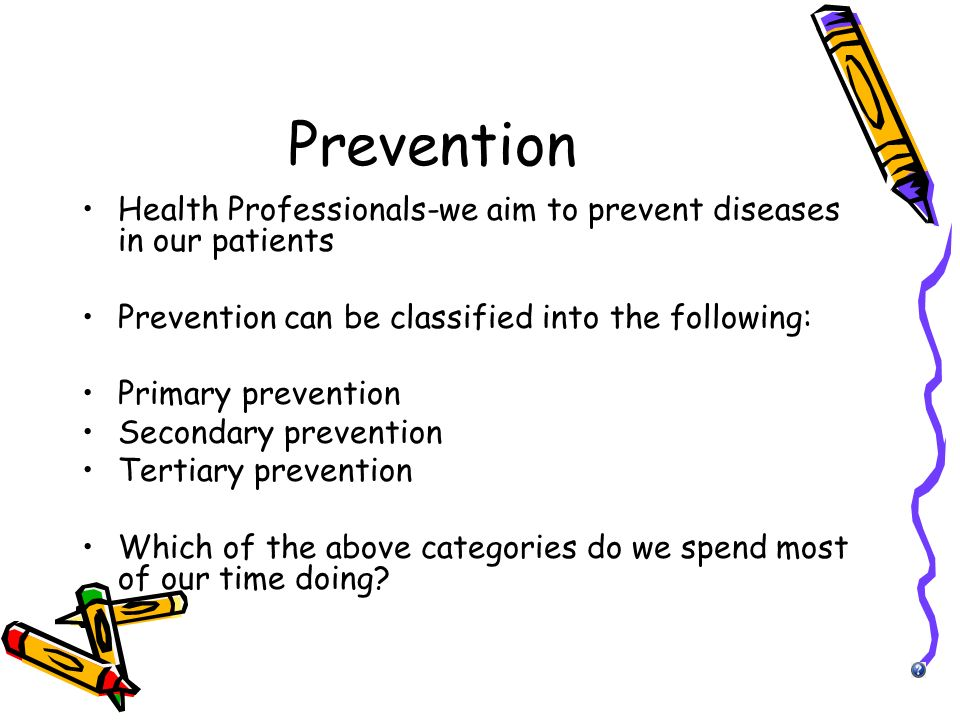 Prevention Health Professionals-we aim to prevent diseases in our patients. Prevention can be classified into the following: