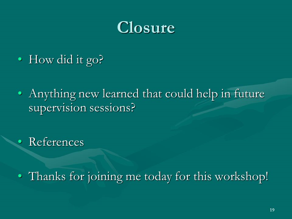 Closure How did it go Anything new learned that could help in future supervision sessions References.