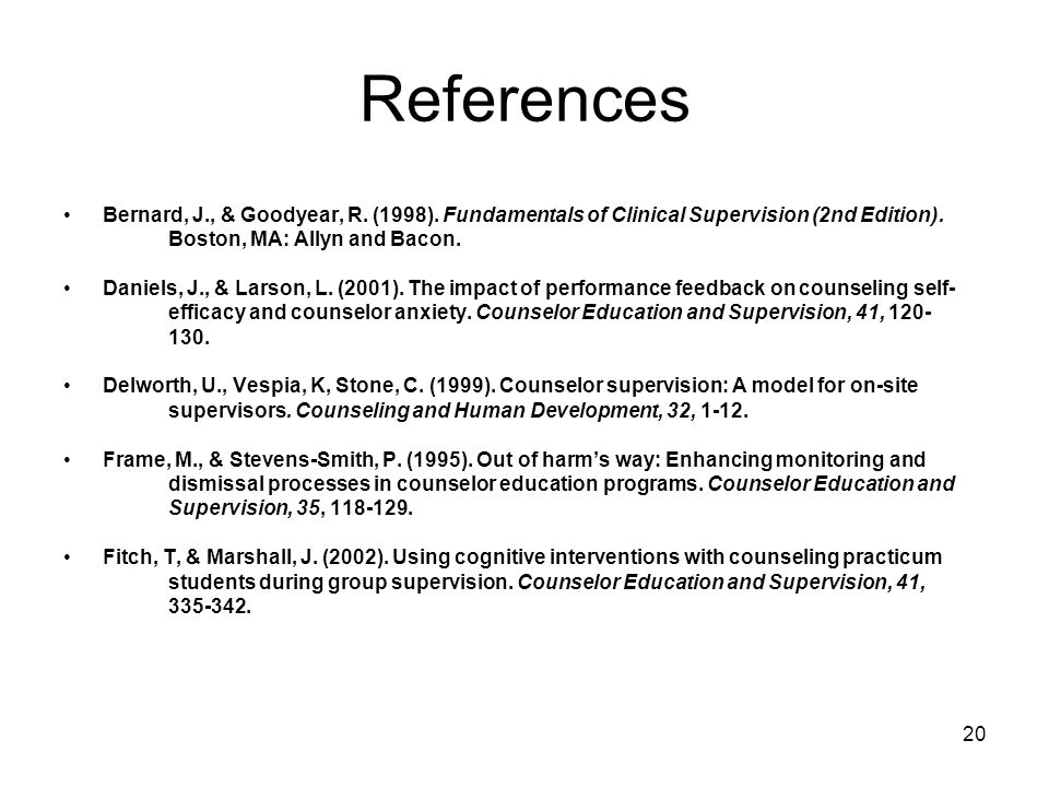 ReferencesBernard, J., & Goodyear, R. (1998). Fundamentals of Clinical Supervision (2nd Edition). Boston, MA: Allyn and Bacon.