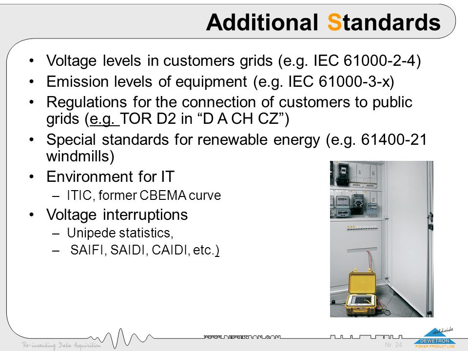 Additional Standards Voltage levels in customers grids (e.g. IEC 61000-2-4) Emission levels of equipment (e.g. IEC 61000-3-x)