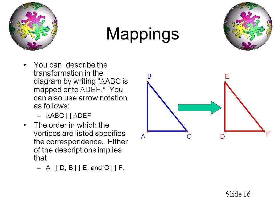Mappings You can describe the transformation in the diagram by writing ∆ABC is mapped onto ∆DEF. You can also use arrow notation as follows: