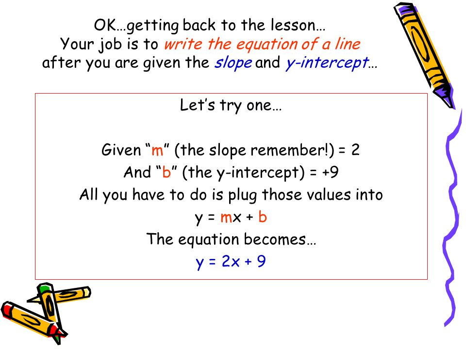 Given m (the slope remember!) = 2 And b (the y-intercept) = +9