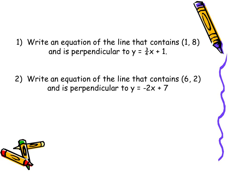 1) Write an equation of the line that contains (1, 8) and is perpendicular to y = ¾x + 1.