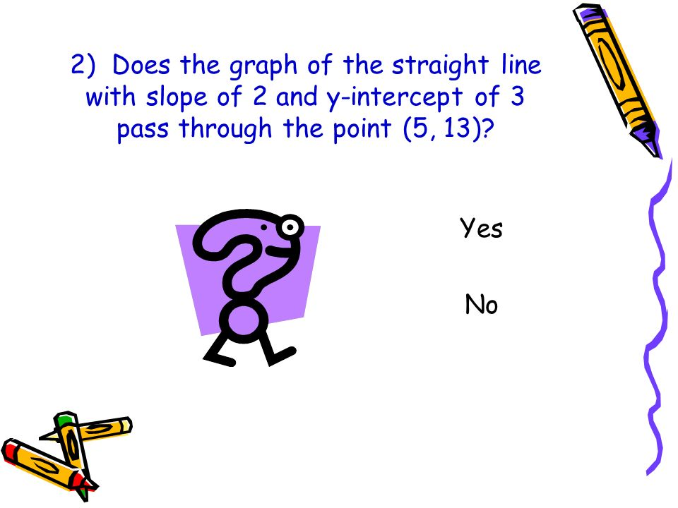 2) Does the graph of the straight line with slope of 2 and y-intercept of 3 pass through the point (5, 13)