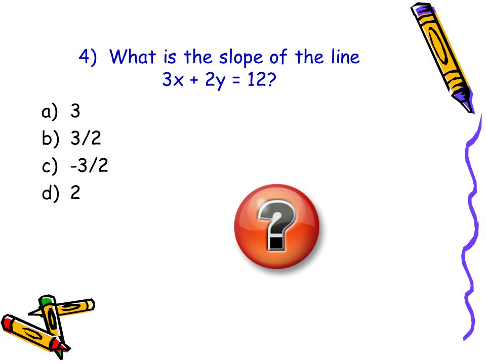 4) What is the slope of the line 3x + 2y = 12