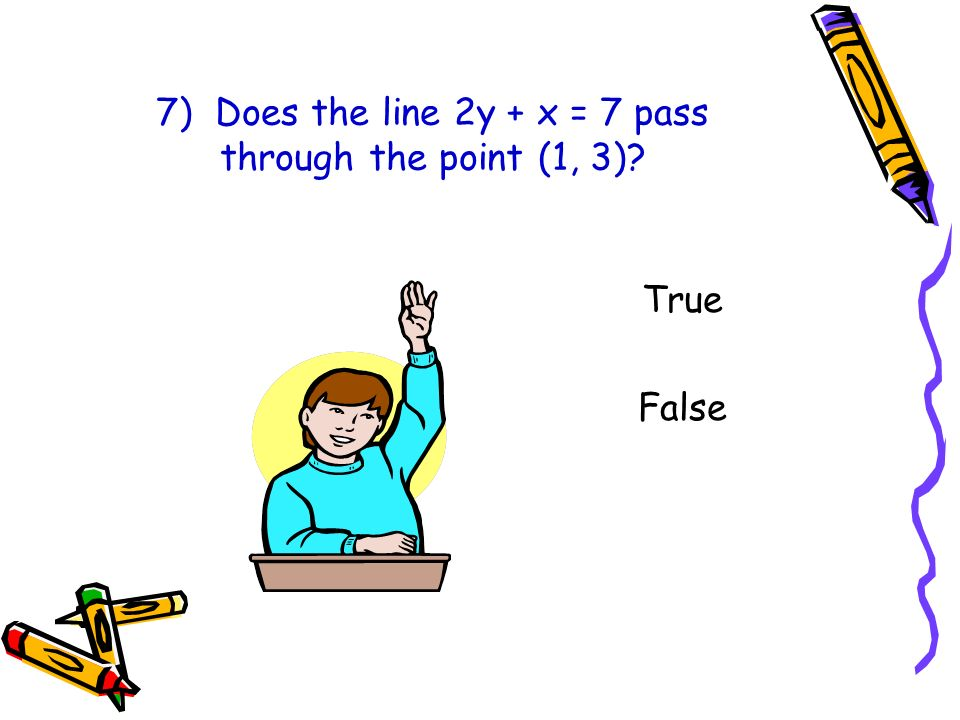7) Does the line 2y + x = 7 pass through the point (1, 3)