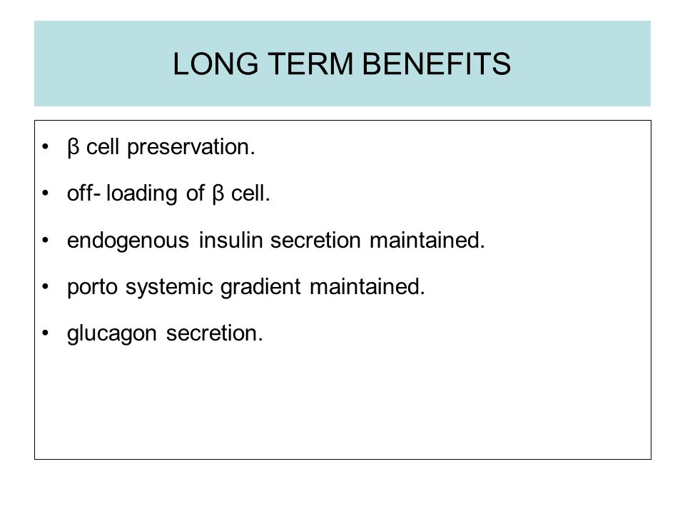 LONG TERM BENEFITS β cell preservation. off- loading of β cell.