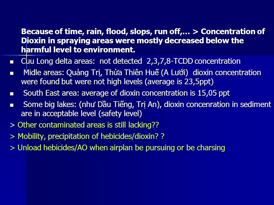 Because of time, rain, flood, slops, run off,… > Concentration of Dioxin in spraying areas were mostly decreased below the harmful level to environment.