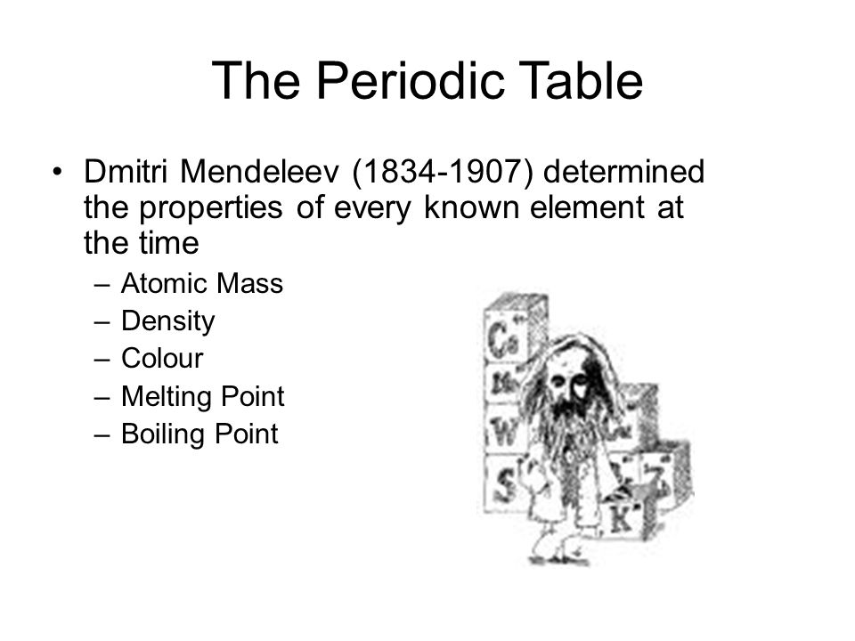 The Periodic Table Dmitri Mendeleev (1834-1907) determined the properties of every known element at the time.