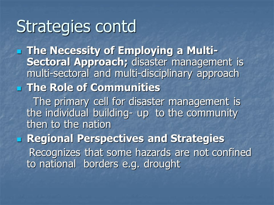 Strategies contd The Necessity of Employing a Multi-Sectoral Approach; disaster management is multi-sectoral and multi-disciplinary approach.