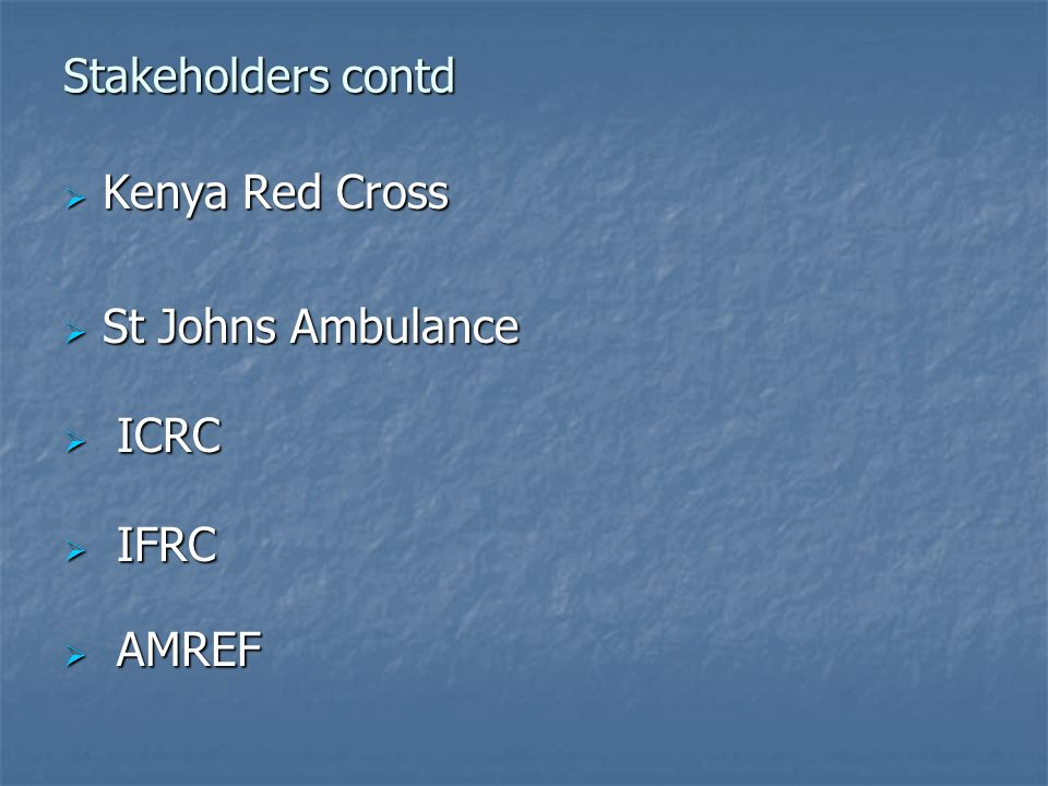 Stakeholders contd Kenya Red Cross St Johns Ambulance ICRC IFRC AMREF