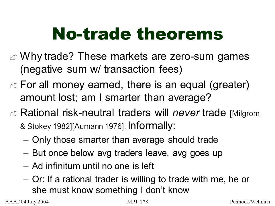 No-trade theorems Why trade These markets are zero-sum games (negative sum w/ transaction fees)