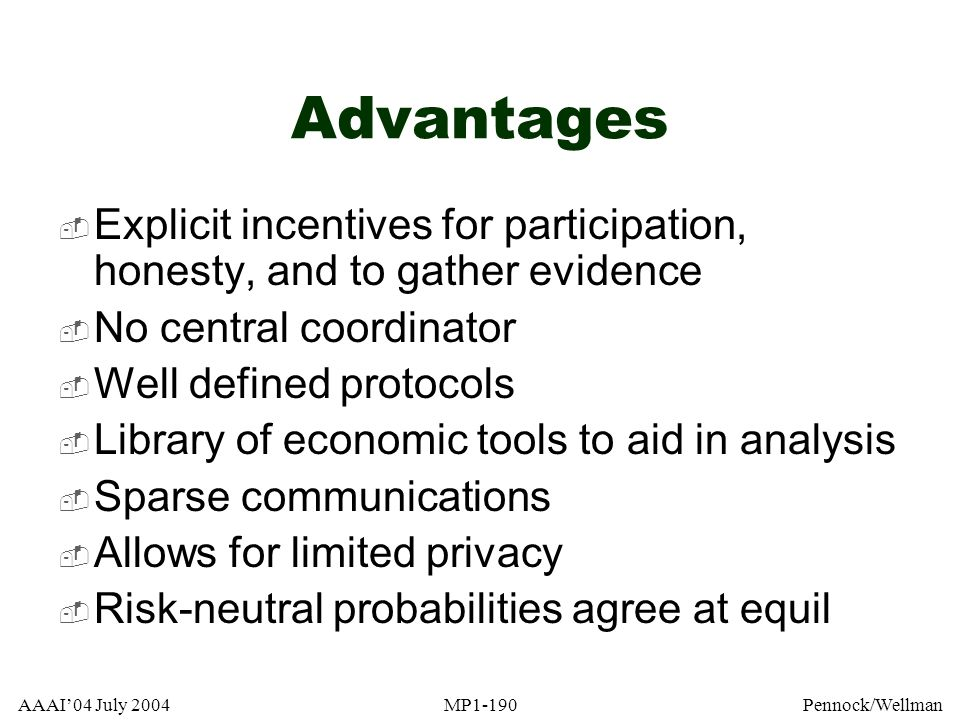 Advantages Explicit incentives for participation, honesty, and to gather evidence. No central coordinator.
