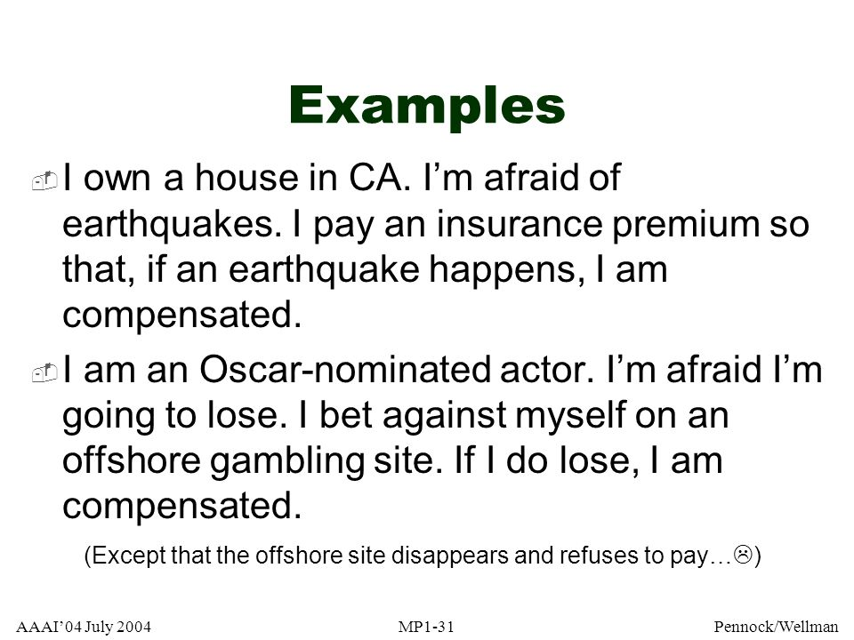 Examples I own a house in CA. I'm afraid of earthquakes. I pay an insurance premium so that, if an earthquake happens, I am compensated.