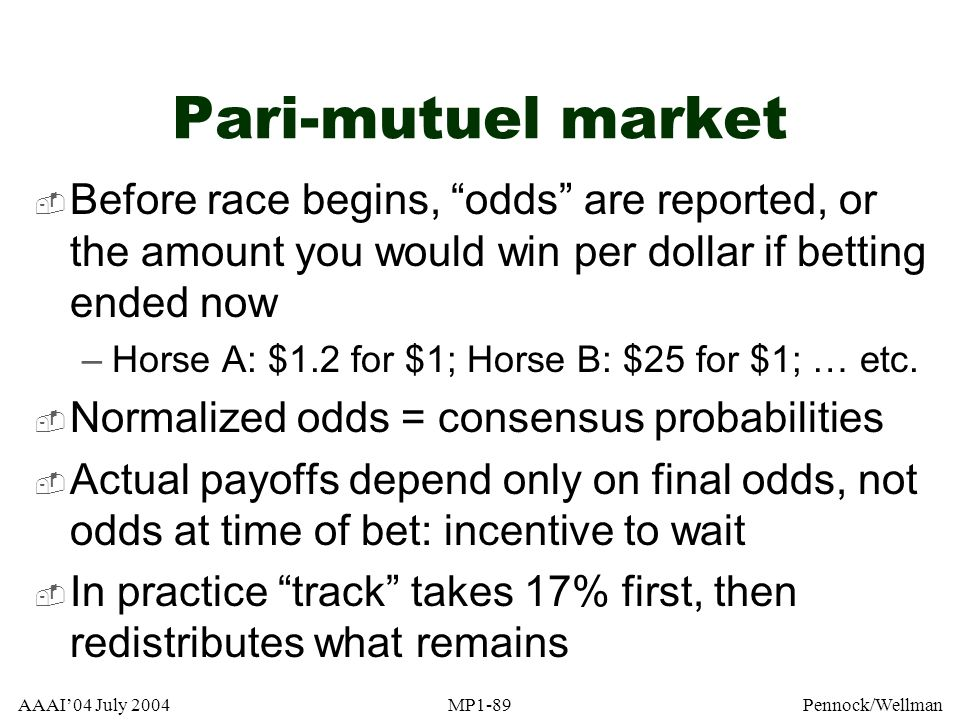 Pari-mutuel market Before race begins, odds are reported, or the amount you would win per dollar if betting ended now.