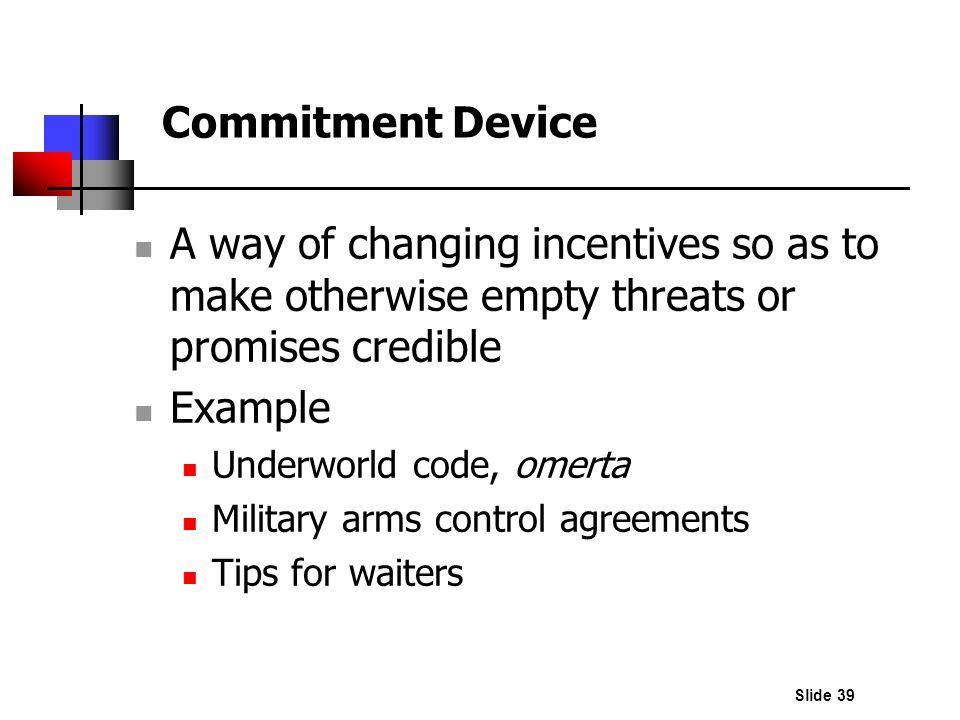 Commitment Device A way of changing incentives so as to make otherwise empty threats or promises credible.