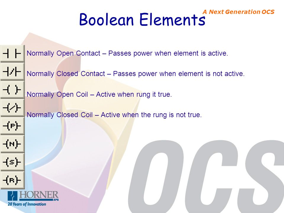 Boolean Elements Normally Open Contact – Passes power when element is active. Normally Closed Contact – Passes power when element is not active.