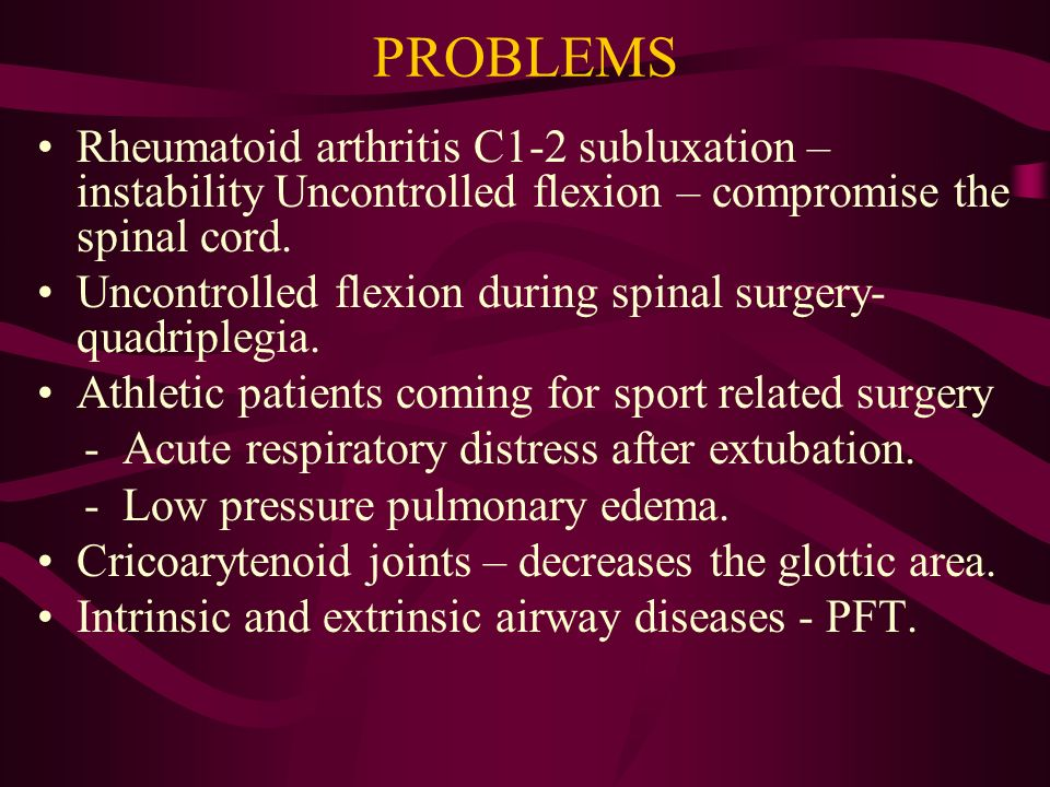 PROBLEMS Rheumatoid arthritis C1-2 subluxation – instability Uncontrolled flexion – compromise the spinal cord.