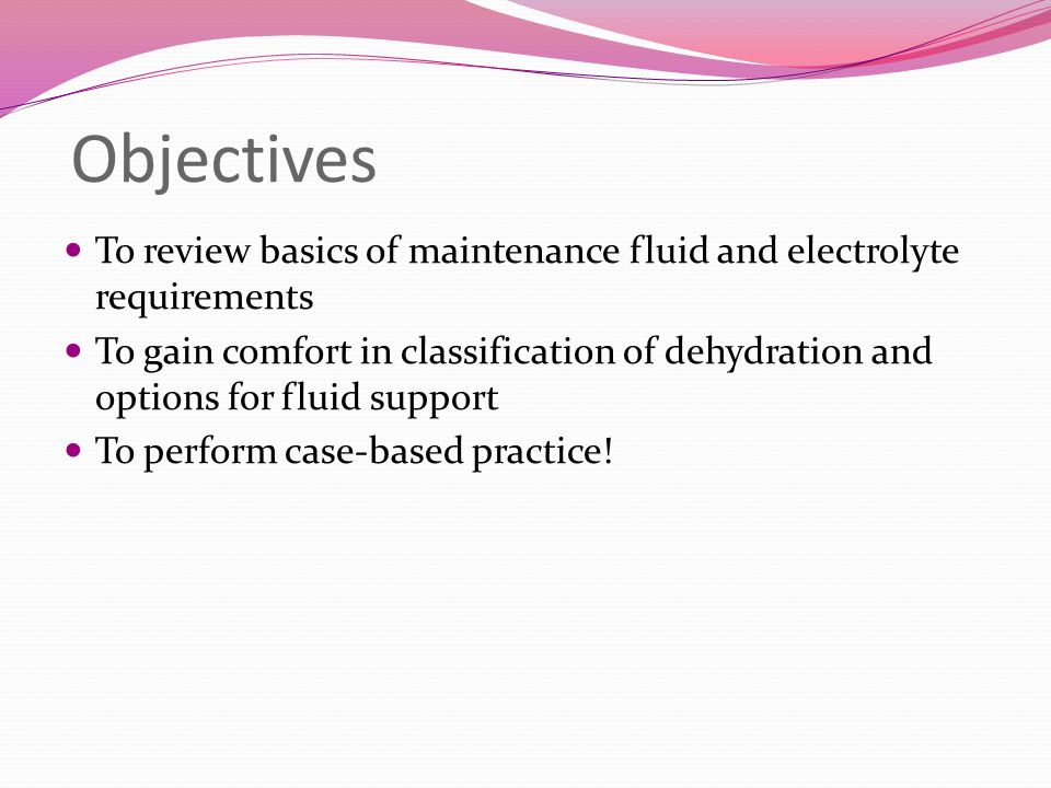 Objectives To review basics of maintenance fluid and electrolyte requirements.