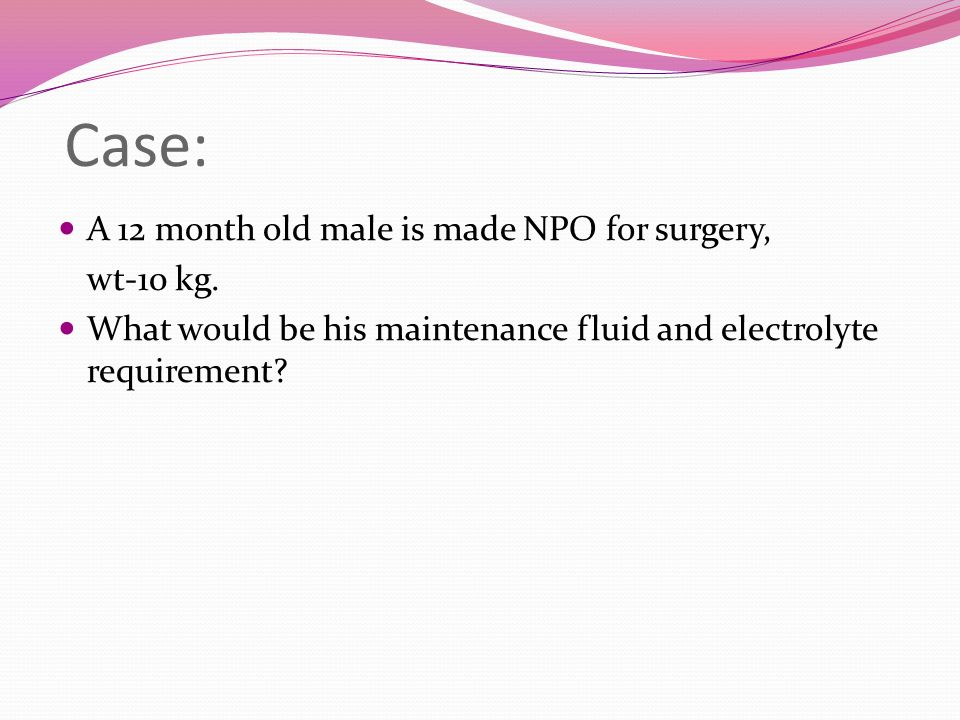 Case: A 12 month old male is made NPO for surgery, wt-10 kg.