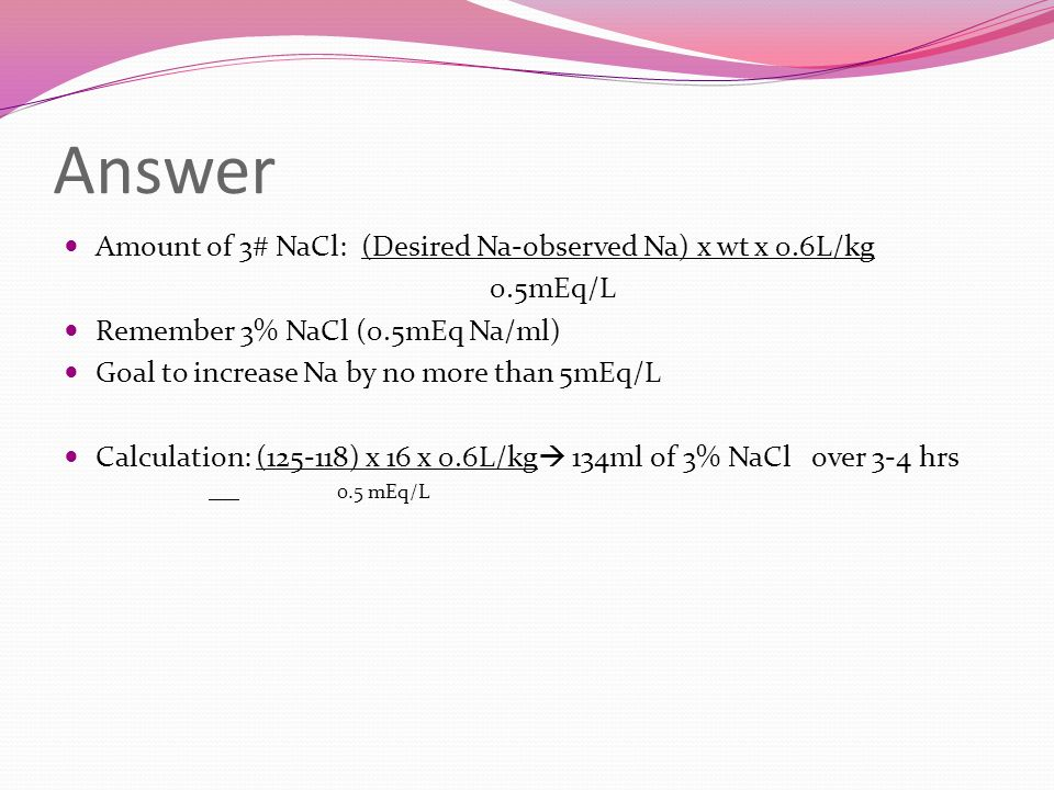 Answer Amount of 3# NaCl: (Desired Na-observed Na) x wt x 0.6L/kg