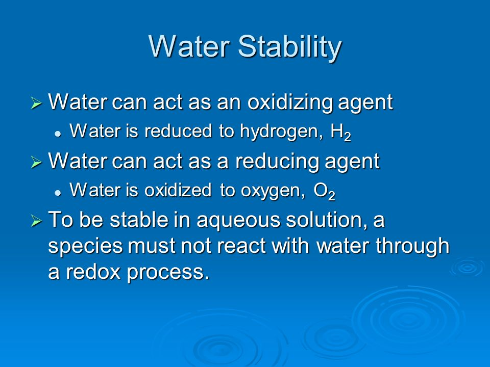 Water Stability Water can act as an oxidizing agent