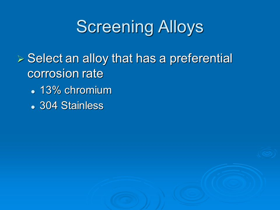 Screening Alloys Select an alloy that has a preferential corrosion rate 13% chromium 304 Stainless