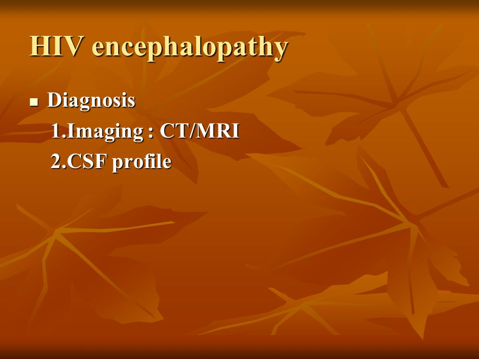 HIV encephalopathy Diagnosis 1.Imaging : CT/MRI 2.CSF profile