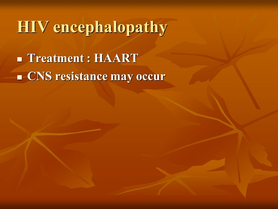 HIV encephalopathy Treatment : HAART CNS resistance may occur