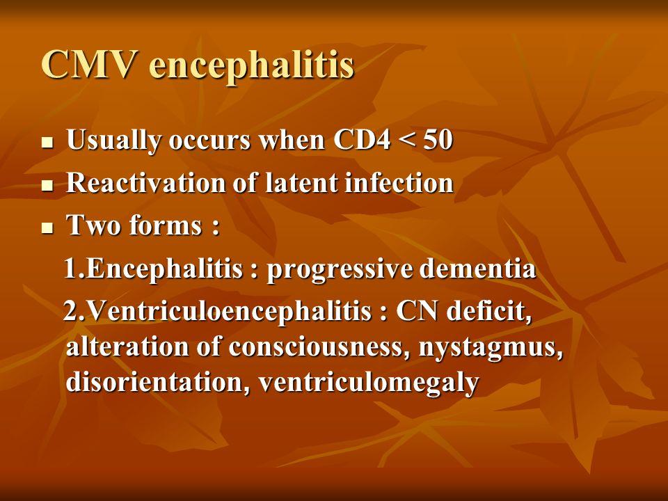 CMV encephalitis Usually occurs when CD4 < 50