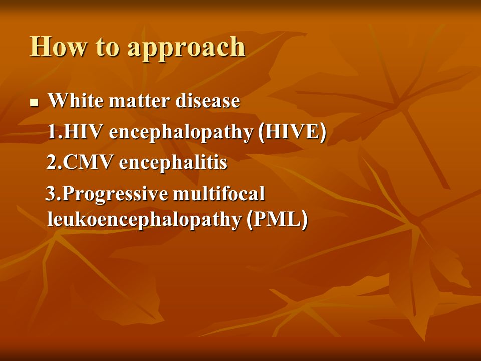 How to approach White matter disease 1.HIV encephalopathy (HIVE)