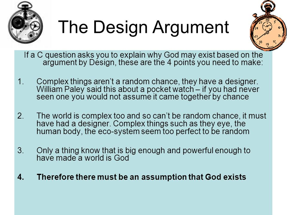 The Design Argument If a C question asks you to explain why God may exist based on the argument by Design, these are the 4 points you need to make: