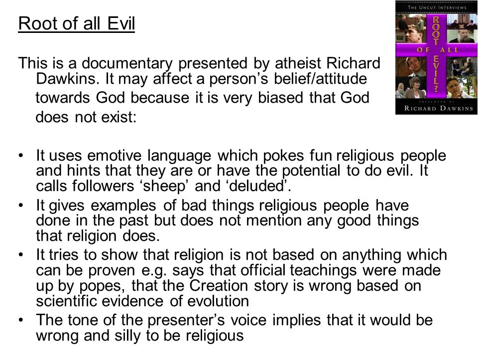Root of all Evil This is a documentary presented by atheist Richard Dawkins. It may affect a person's belief/attitude.