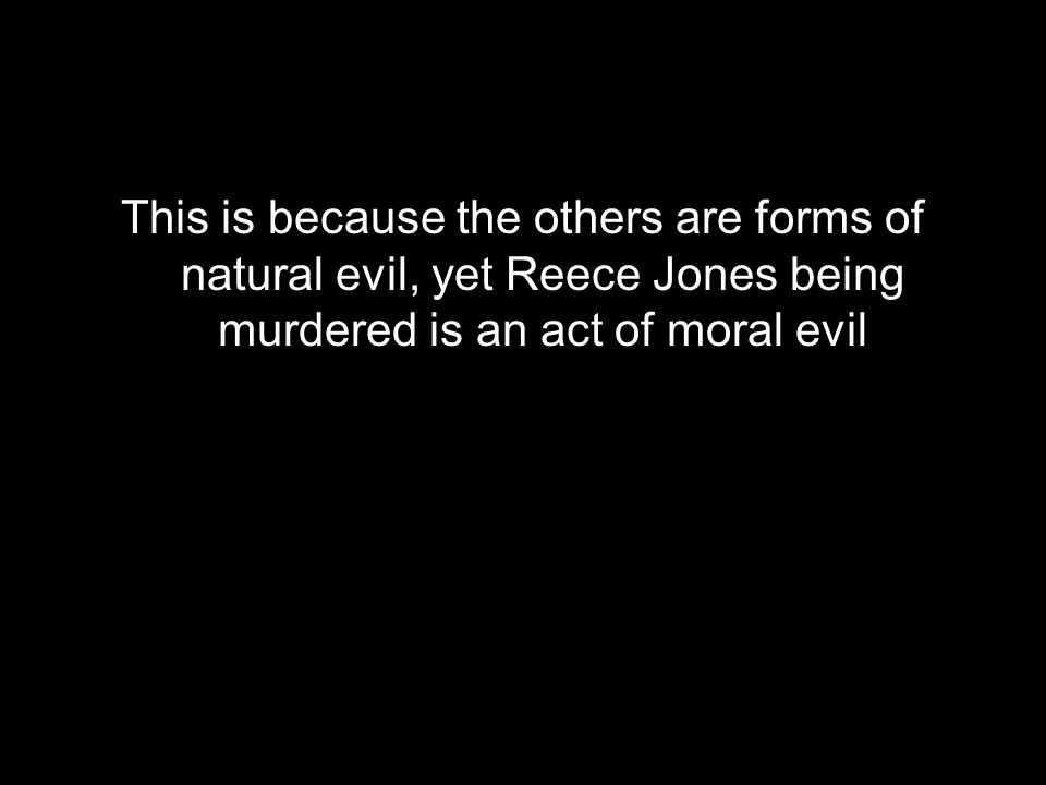 This is because the others are forms of natural evil, yet Reece Jones being murdered is an act of moral evil
