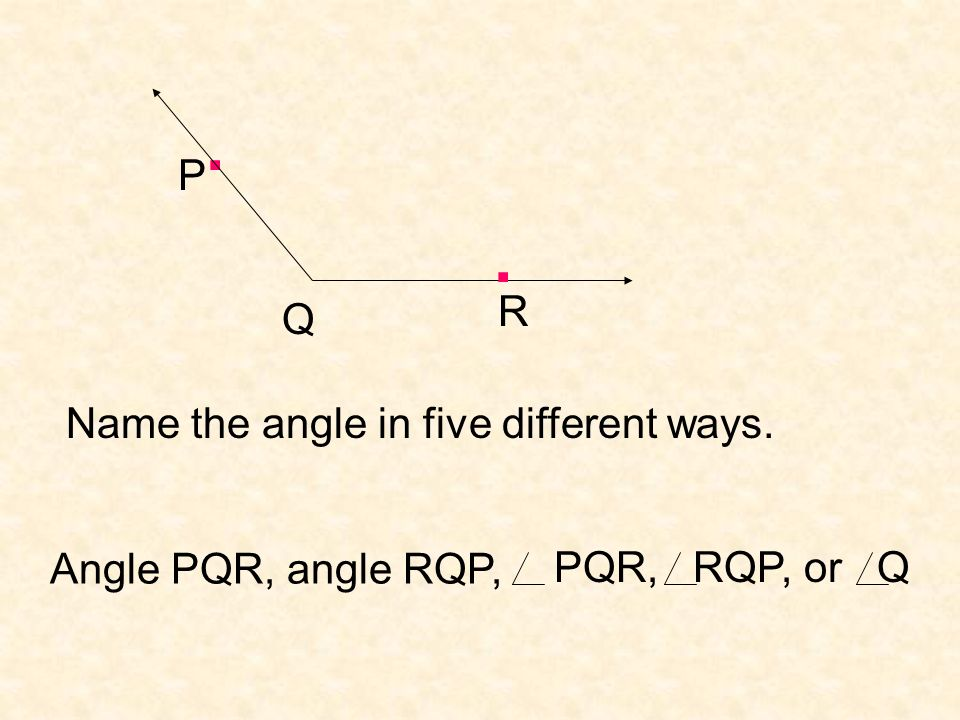 . . P R Q Name the angle in five different ways. Angle PQR, angle RQP,