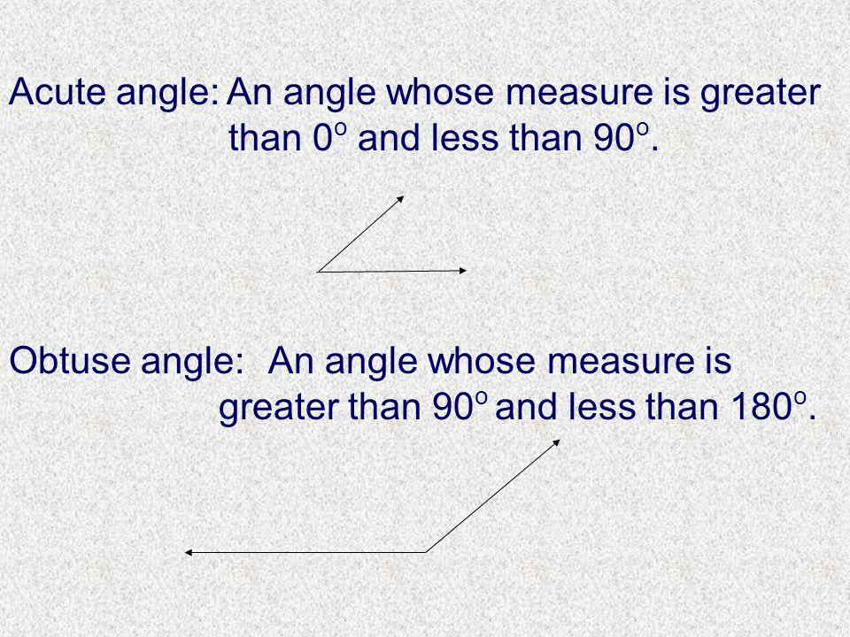 Acute angle: An angle whose measure is greater. than 0o and less than 90o. Obtuse angle: An angle whose measure is.