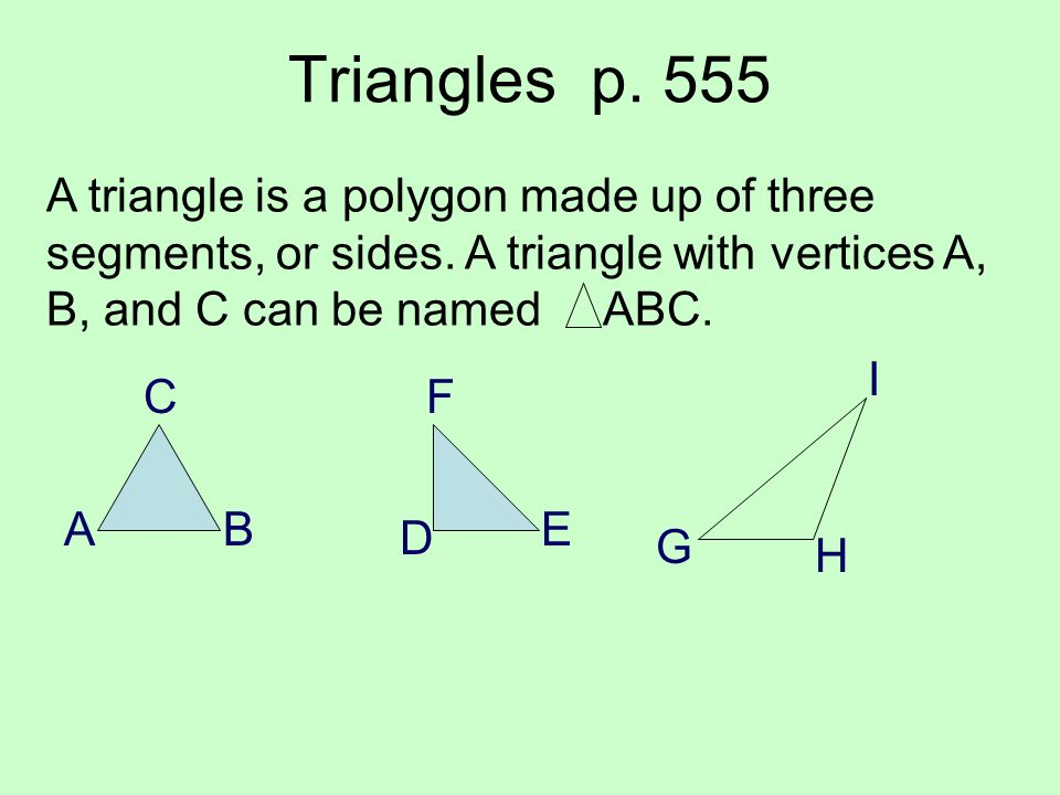 Triangles p. 555 A triangle is a polygon made up of three segments, or sides. A triangle with vertices A, B, and C can be named ABC.