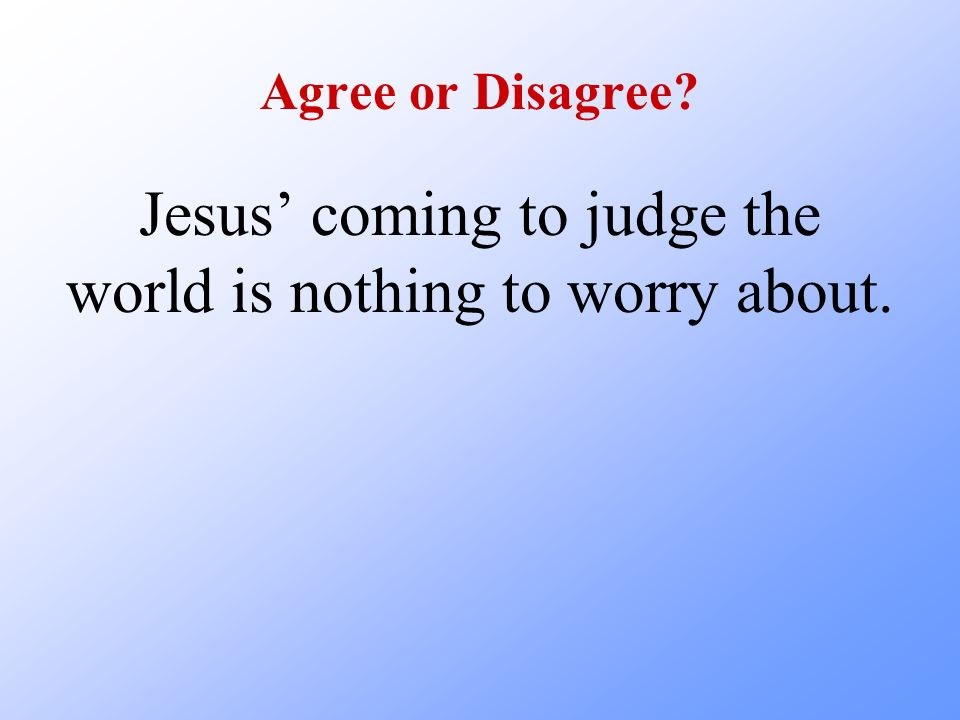 Jesus' coming to judge the world is nothing to worry about.