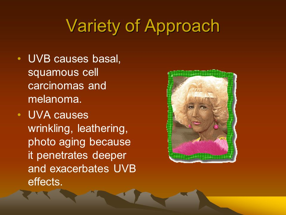 Variety of Approach UVB causes basal, squamous cell carcinomas and melanoma.