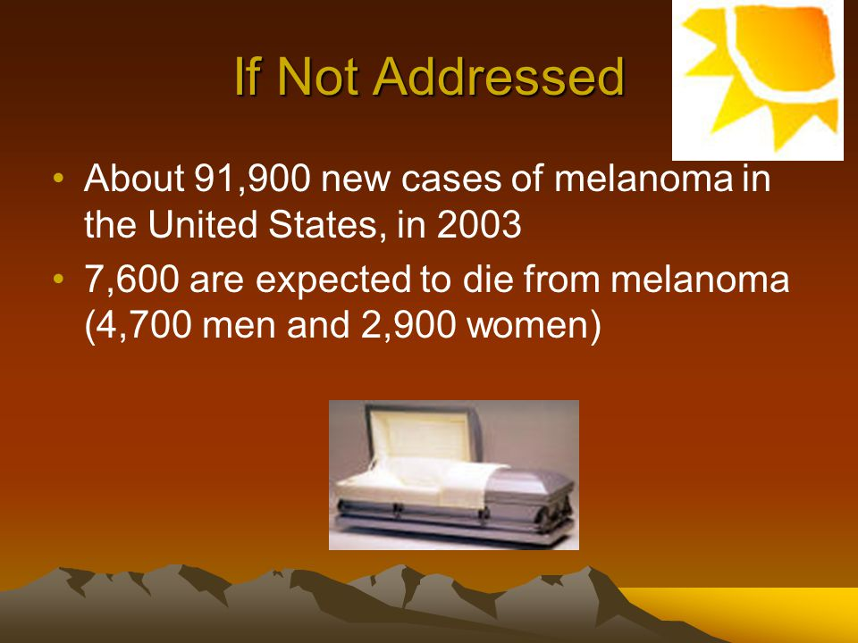 If Not Addressed About 91,900 new cases of melanoma in the United States, in 2003.