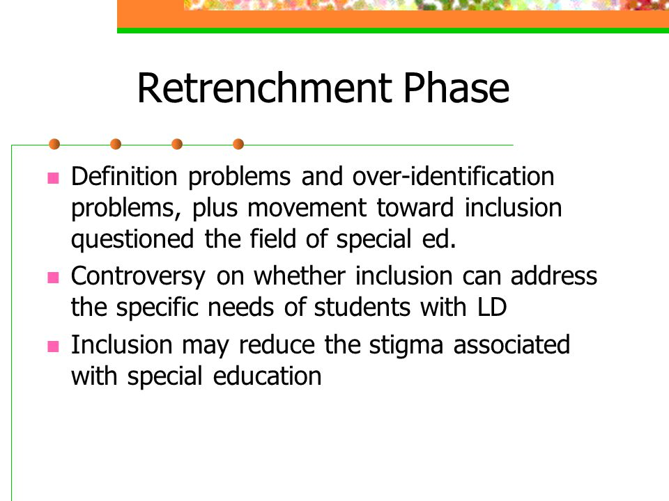 Retrenchment Phase Definition problems and over-identification problems, plus movement toward inclusion questioned the field of special ed.