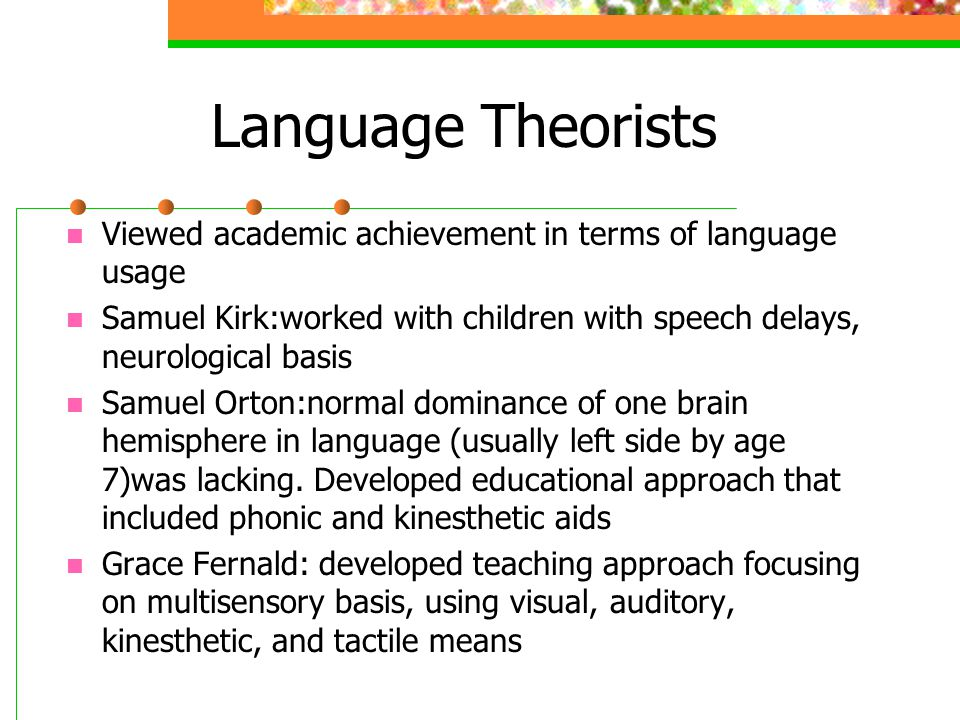 Language Theorists Viewed academic achievement in terms of language usage. Samuel Kirk:worked with children with speech delays, neurological basis.