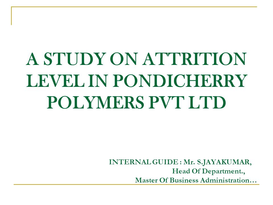 A STUDY ON ATTRITION LEVEL IN PONDICHERRY POLYMERS PVT LTD INTERNAL GUIDE : Mr.