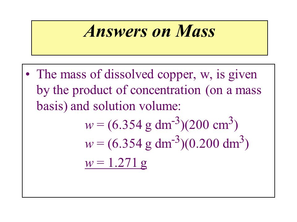 Answers on MassThe mass of dissolved copper, w, is given by the product of concentration (on a mass basis) and solution volume: