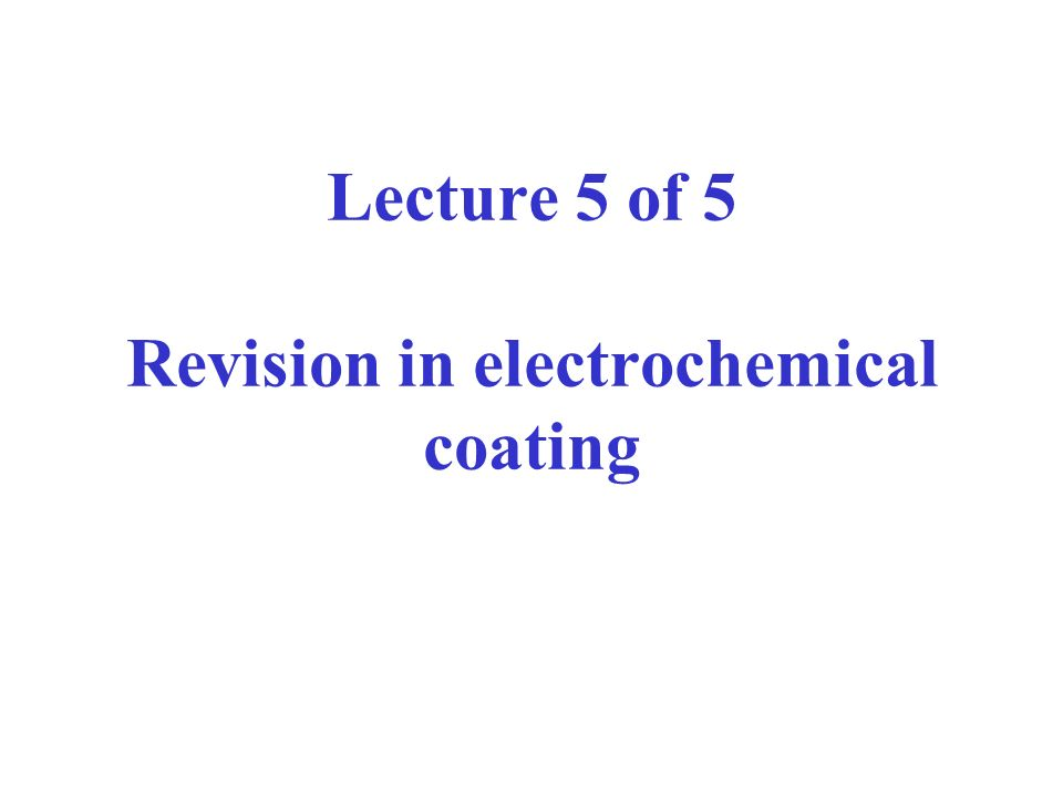 Lecture 5 of 5 Revision in electrochemical coating