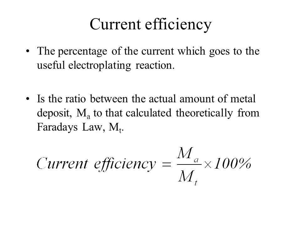 Current efficiencyThe percentage of the current which goes to the useful electroplating reaction.