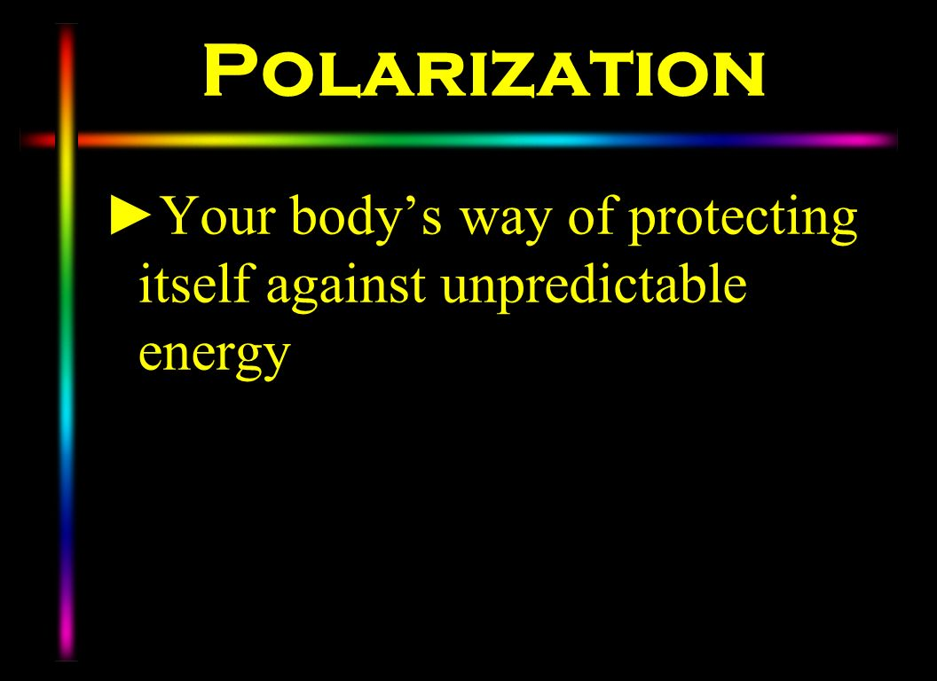 Polarization Your body's way of protecting itself against unpredictable energy.