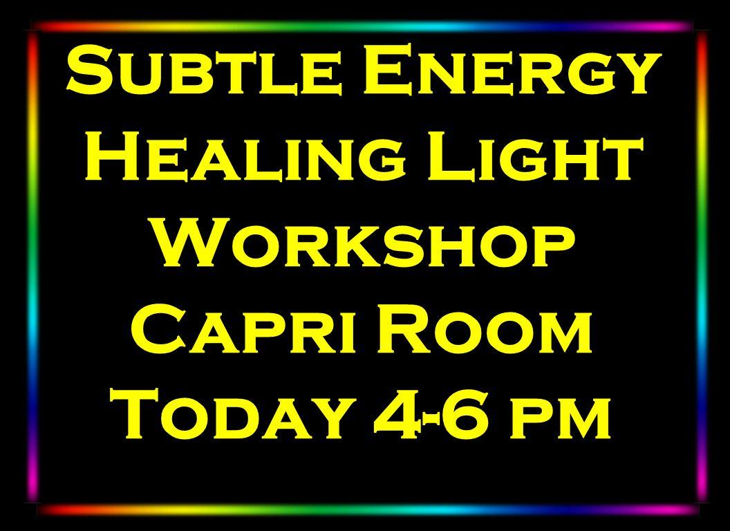 Subtle Energy Healing Light Workshop Capri Room Today 4-6 pm