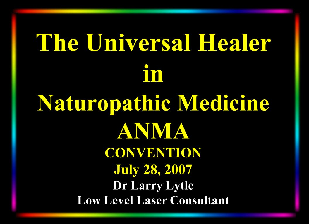 The Universal Healer in Naturopathic Medicine ANMA CONVENTION July 28, 2007 Dr Larry Lytle Low Level Laser Consultant