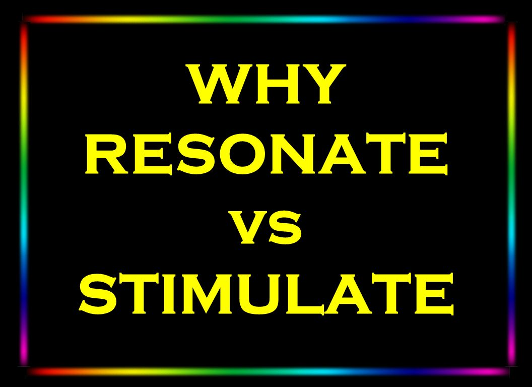 WHY RESONATE vs STIMULATE